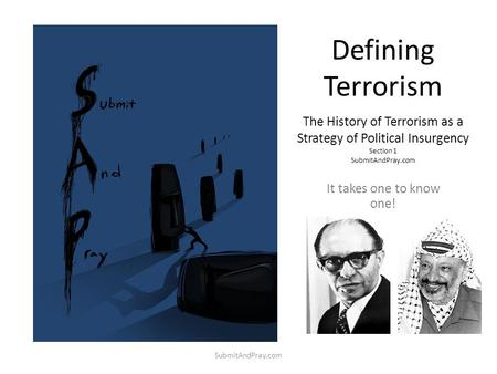 Defining Terrorism The History of Terrorism as a Strategy of Political Insurgency Section 1 SubmitAndPray.com It takes one to know one! SubmitAndPray.com.