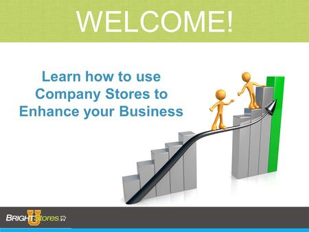 WELCOME! Learn how to use Company Stores to Enhance your Business.