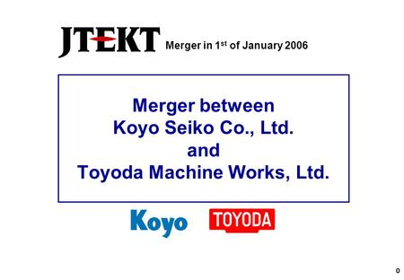 0 Merger between Koyo Seiko Co., Ltd. and Toyoda Machine Works, Ltd. Merger in 1 st of January 2006.