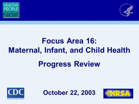 Focus Area 16: Maternal, Infant, and Child Health Progress Review October 22, 2003.