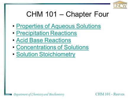 Department of Chemistry and Biochemistry CHM 101 - Reeves CHM 101 – Chapter Four Properties of Aqueous Solutions Precipitation Reactions Acid Base Reactions.