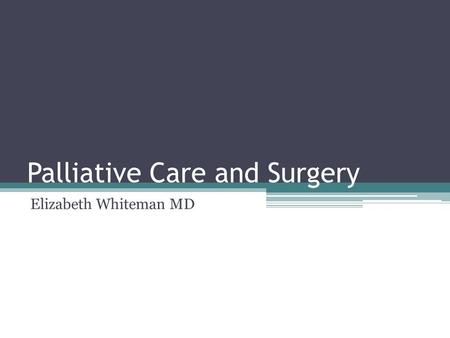 Palliative Care and Surgery Elizabeth Whiteman MD.