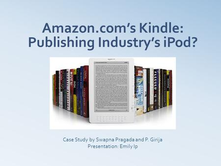Amazon.com's Kindle: Publishing Industry's iPod? Case Study by Swapna Pragada and P. Girija Presentation: Emily Ip.