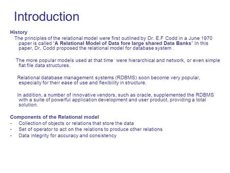 "Introduction History The principles of the relational model were first outlined by Dr. E.F Codd in a June 1970 paper is called ""A Relational Model of Data."