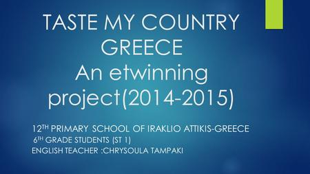 TASTE <strong>MY</strong> COUNTRY GREECE An etwinning project(2014-2015) 12 TH PRIMARY SCHOOL OF IRAKLIO ATTIKIS-GREECE 6 TH GRADE STUDENTS (ST 1) ENGLISH TEACHER :CHRYSOULA.