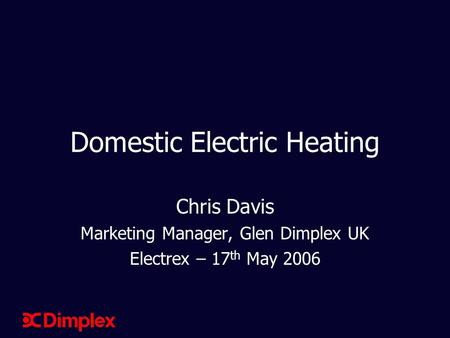 Domestic Electric Heating Chris Davis Marketing Manager, Glen Dimplex UK Electrex – 17 th May 2006.