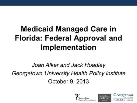 Medicaid Managed Care in Florida: Federal Approval and Implementation Joan Alker and Jack Hoadley Georgetown University Health Policy Institute October.