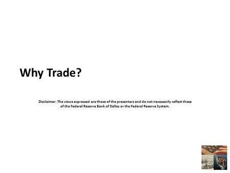 Why Trade? Disclaimer: The views expressed are those of the presenters and do not necessarily reflect those of the Federal Reserve Bank of Dallas or the.