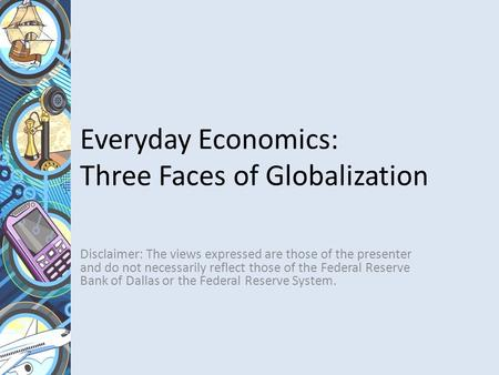 Everyday Economics: Three Faces of Globalization Disclaimer: The views expressed are those of the presenter and do not necessarily reflect those of the.