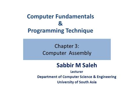 Chapter 3: Computer Assembly Sabbir M Saleh Lecturer Department of Computer Science & Engineering University of South Asia Computer Fundamentals & Programming.