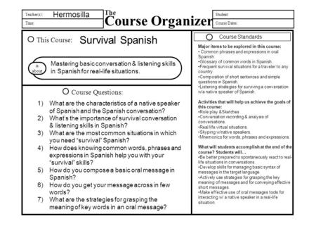 Teacher(s): Time: The Course Organizer Student: Course Dates: This Course: Course Questions: is about Hermosilla Survival Spanish Mastering basic conversation.