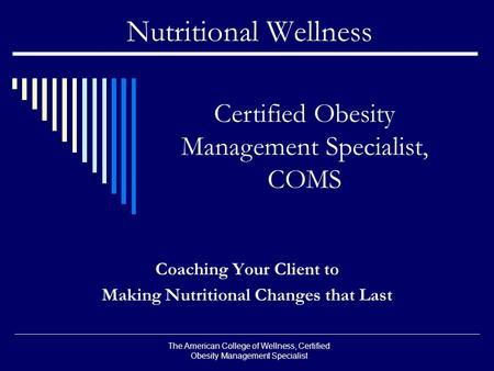 Nutritional Wellness Coaching Your Client to Making Nutritional Changes that Last Certified <strong>Obesity</strong> Management Specialist, COMS The American College of.