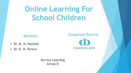 1 Service Learning Group D Mentors  Dr. M. N. Kaumal  Dr. H. R. Perera Cooperate Partner.