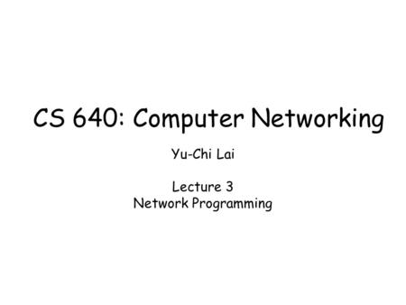 Yu-Chi Lai Lecture 3 Network Programming CS 640: Computer Networking.