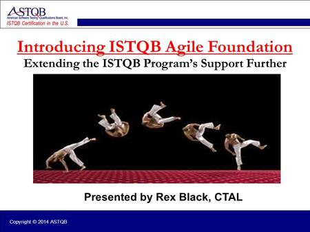 Copyright © 2014 ASTQB Presented by Rex Black, CTAL Introducing ISTQB Agile Foundation Extending the ISTQB Program's Support Further.