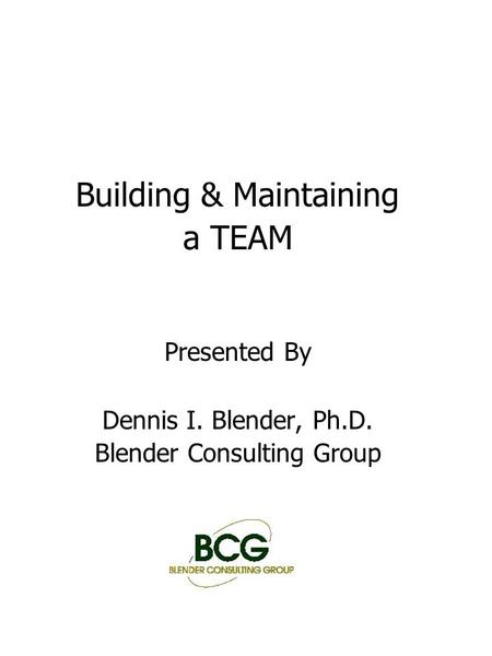 Building & Maintaining a TEAM Presented By Dennis I. Blender, Ph.D. Blender Consulting Group.