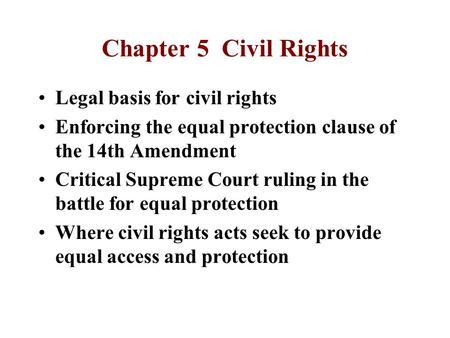 Chapter 5 Civil Rights Legal basis for civil rights Enforcing the equal protection clause of the 14th Amendment Critical Supreme Court ruling in the battle.