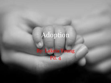Adoption By: Lakeia Young Pd. 4. How many people have been adopted or knows anyone who has been adopted?