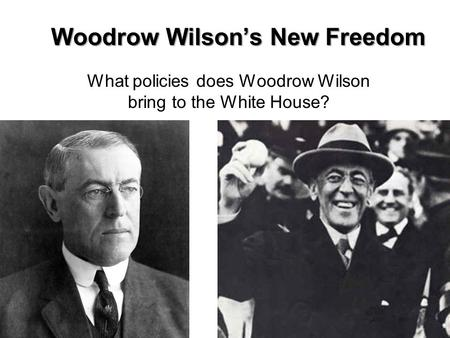 Woodrow Wilson's New Freedom What policies does Woodrow Wilson bring to the White House?