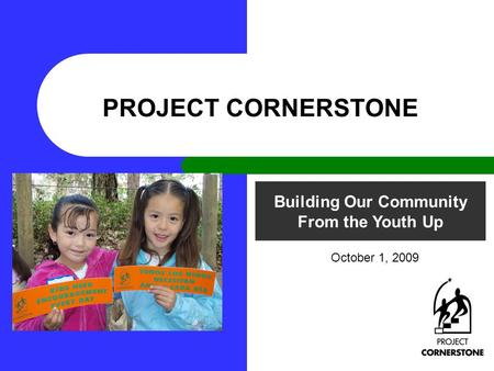 Building Our Community From the Youth Up PROJECT CORNERSTONE October 1, 2009.