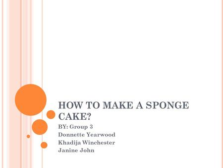 HOW TO MAKE A SPONGE CAKE? BY: Group 3 Donnette Yearwood Khadija Winchester Janine John.