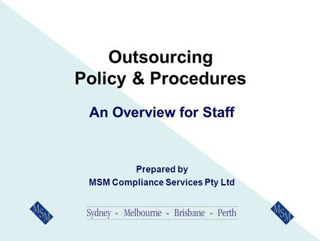 Outsourcing Policy & Procedures An Overview for Staff Prepared by MSM Compliance Services Pty Ltd.