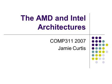 The AMD and Intel Architectures COMP311 2007 Jamie Curtis.