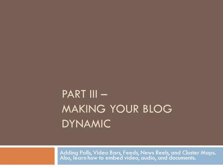 PART III – MAKING YOUR BLOG DYNAMIC Adding Polls, Video Bars, Feeds, News Reels, and Cluster Maps. Also, learn how to embed video, audio, and documents.