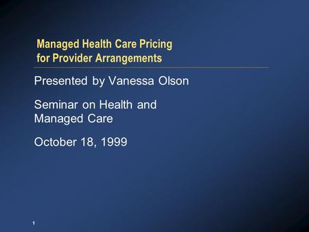 1 Managed Health Care Pricing for Provider Arrangements Presented by Vanessa Olson Seminar on Health and Managed Care October 18, 1999.
