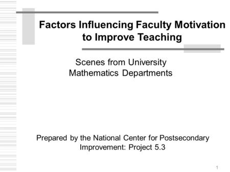 1 Factors Influencing Faculty Motivation to Improve Teaching Prepared by the National Center for Postsecondary Improvement: Project 5.3 Scenes from University.