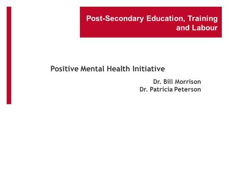 Post-Secondary Education, Training and Labour Dr. Bill Morrison Dr. Patricia Peterson Positive Mental Health Initiative.