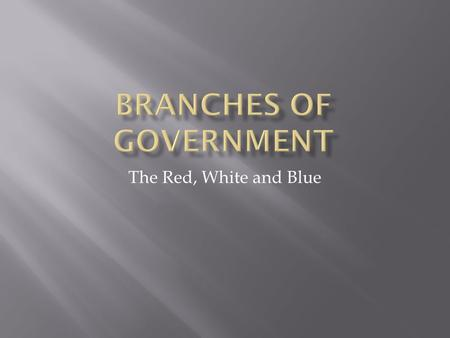 The Red, White and Blue.  Essential Question:  Why are three branches of Government necessary?  Unit Question:  What are the purposes for the three.