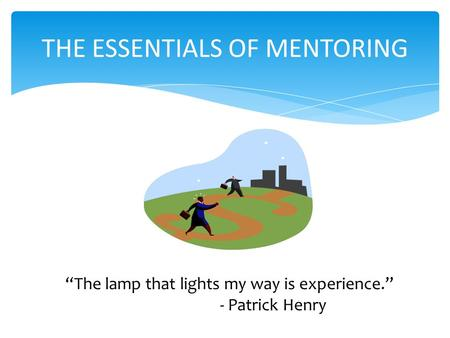 """The lamp that lights my way is experience."" - Patrick Henry THE ESSENTIALS OF MENTORING."
