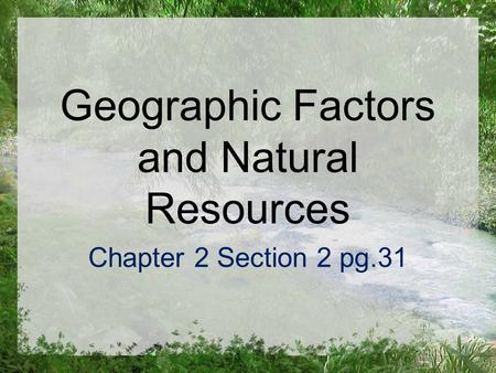 Geographic Factors and Natural Resources Chapter 2 Section 2 pg.31.
