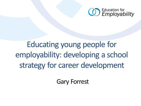 Educating young people for employability: developing a school strategy for career development Gary Forrest.
