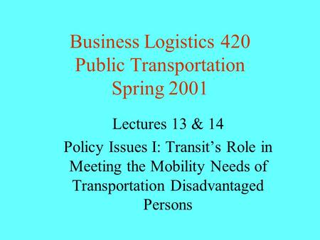 Business Logistics 420 Public Transportation Spring 2001 Lectures 13 & 14 Policy Issues I: Transit's Role in Meeting the Mobility Needs of Transportation.