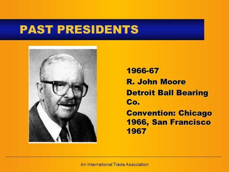 An International Trade Association PAST PRESIDENTS 1966-67 R. John Moore Detroit Ball Bearing Co. Convention: Chicago 1966, San Francisco 1967.