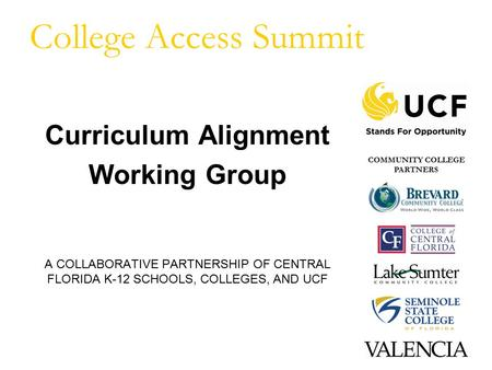 College Access Summit Curriculum Alignment Working Group A COLLABORATIVE PARTNERSHIP OF CENTRAL FLORIDA K-12 SCHOOLS, COLLEGES, AND UCF COMMUNITY COLLEGE.