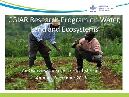 CGIAR Research Program on Water, Land and Ecosystems An Overview for Science Focal Meeting Amman, December 2013.