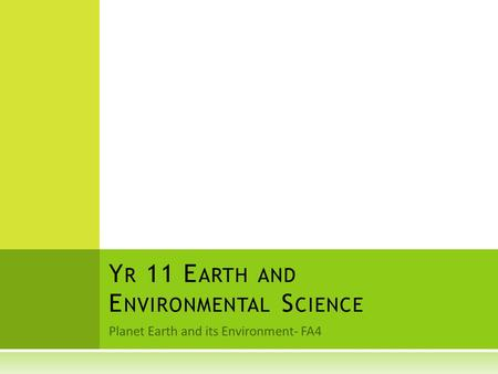 Planet Earth and its Environment- FA4 Y R 11 E ARTH AND E NVIRONMENTAL S CIENCE.