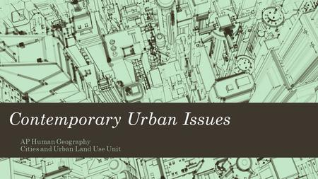 Contemporary Urban Issues AP Human Geography Cities and Urban Land Use Unit.