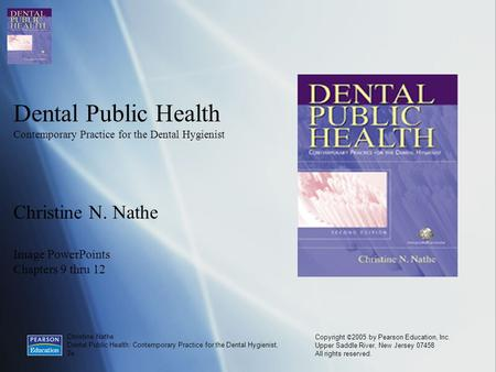 Christine Nathe Dental Public Health: Contemporary Practice for the Dental Hygienist, 2e Copyright © 2005 by Pearson Education, Inc. Upper Saddle River,