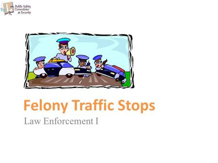 Felony Traffic Stops Law Enforcement I. Copyright © Texas Education Agency 2011. All rights reserved. Images and other multimedia content used with permission.