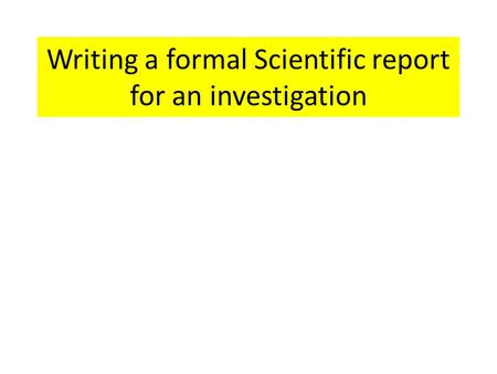 Writing a formal Scientific report for an investigation.