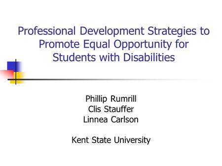 Professional Development Strategies to Promote Equal Opportunity for Students with Disabilities Phillip Rumrill Clis Stauffer Linnea Carlson Kent State.