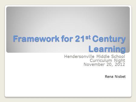 Framework for 21 st Century Learning Hendersonville Middle School Curriculum Night November 20, 2012 Rena Nisbet.