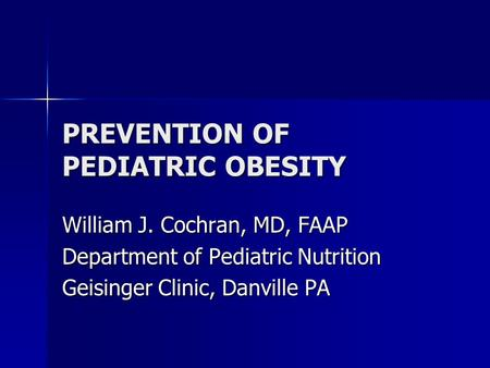 PREVENTION OF PEDIATRIC <strong>OBESITY</strong> William J. Cochran, MD, FAAP Department of Pediatric Nutrition Geisinger Clinic, Danville PA.