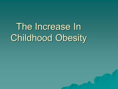 "The Increase In Childhood Obesity. Obesity is defined as, ""Weighing more than twenty percent above ideal weight for a particular height and age."" What."