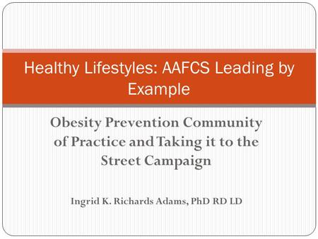 <strong>Obesity</strong> Prevention Community of Practice and Taking it to the Street Campaign Ingrid K. Richards Adams, PhD RD LD Healthy Lifestyles: AAFCS Leading by.