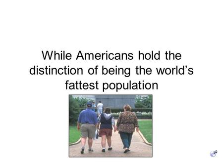 While Americans hold the distinction of being the world's fattest population.